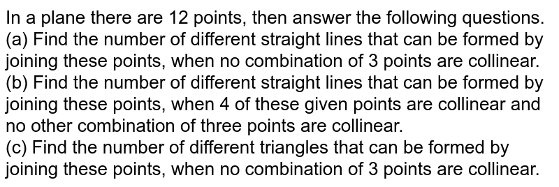 In a plane there are 12 points, then answer the following questions. <br> (a) Find the number of different straight lines that can be formed by joining these points, when no combination of 3 points are collinear. <br> (b) Find the number of different straight lines that can be formed by joining these points, when 4 of these given points are collinear and no other combination of three points are collinear. <br> (c) Find the number of different triangles that can be formed by joining these points, when no combination of 3 points are collinear.