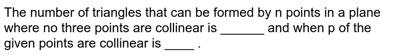 The number of triangles that can be formed by n points in a plane where no three points are collinear is ______ and when p of the given points are collinear is ____ .