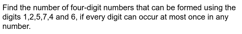 Find the number of four-digit numbers that can be formed using the digits 1,2,5,7,4 and 6, if every digit can occur at most once in any number.