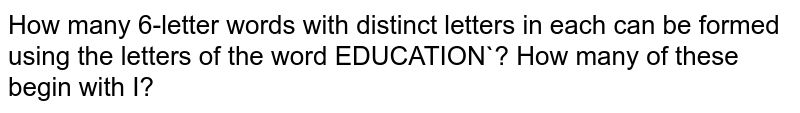 How many 6-letter words with distinct letters in each can be formed using the letters of the word EDUCATION`? How many of these begin with I?