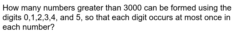 How many numbers greater than 3000 can be formed using the digits 0,1,2,3,4, and 5, so that each digit occurs at most once in each number?
