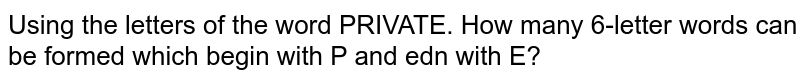 Using the letters of the word PRIVATE. How many 6-letter words can be formed which begin with P and edn with E?