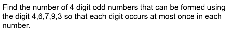 Find the number of 4 digit odd numbers that can be formed using the digit 4,6,7,9,3 so that each digit occurs at most once in each number.