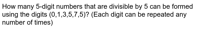 How many 5-digit numbers that are divisible by 5 can be formed using the digits (0,1,3,5,7,5)? (Each digit can be repeated any number of times)