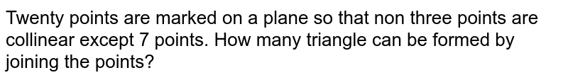 Twenty points are marked on a plane so that non three points are collinear except 7 points. How many triangle can be formed by joining the points?