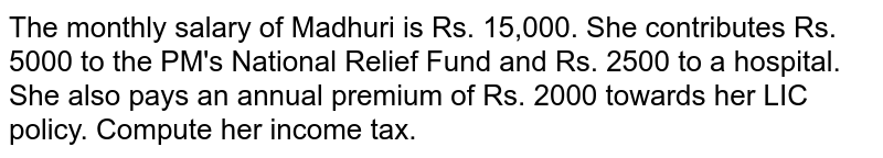 The monthly salary of Madhuri is Rs. 15,000. She contributes Rs. 5000 to the PM's National Relief Fund and Rs. 2500 to a hospital. She also pays an annual premium of Rs. 2000 towards her LIC policy. Compute her income tax.