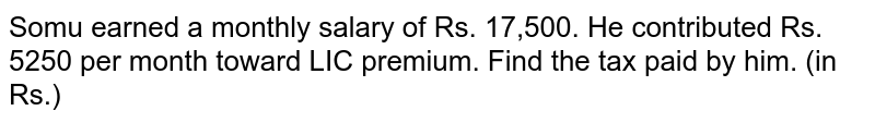 Somu earned a monthly salary of Rs. 17,500. He contributed Rs. 5250 per month toward LIC premium. Find the tax paid by him. (in Rs.)