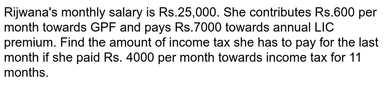Rijwana's monthly salary is Rs.25,000. She contributes Rs.600 per month towards GPF and pays Rs.7000 towards annual LIC premium. Find the amount of income tax she has to pay for the last month if she paid Rs. 4000 per month towards income tax for 11 months.