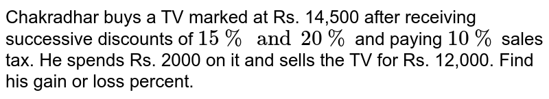 Chakradhar buys a TV marked at Rs. 14,500 after receiving successive discounts of `15%and20%` and paying `10%` sales tax. He spends Rs. 2000 on it and sells the TV for Rs. 12,000. Find his gain or loss percent.