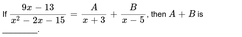 If `(9x-13)/(x^(2)-2x-15)=(A)/(x+3)+(B)/(x-5)`, then `A+B` is ________.