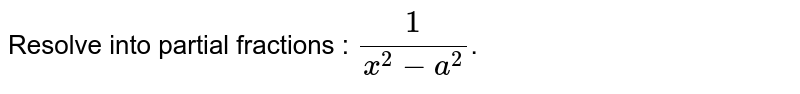 Resolve into partial fractions : `(1)/(x^(2)-a^(2))`.