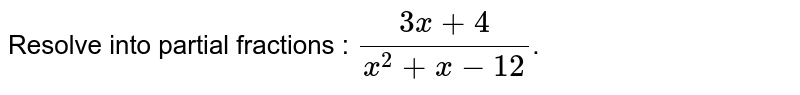 Resolve into partial fractions : `(3x+4)/(x^(2)+x-12)`.