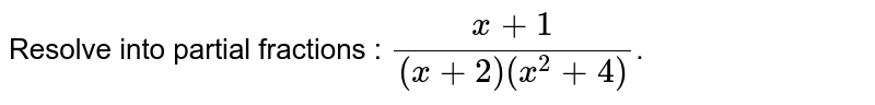 Resolve into partial fractions : `(x+1)/((x+2)(x^(2)+4))`.