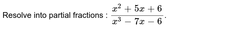 Resolve into partial fractions : `(x^(2)+5x+6)/(x^(3)-7x-6)`.