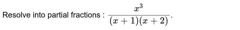 Resolve into partial fractions : `(x^(3))/((x+1)(x+2))`.