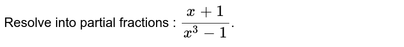 Resolve into partial fractions : `(x+1)/(x^(3)-1)`.