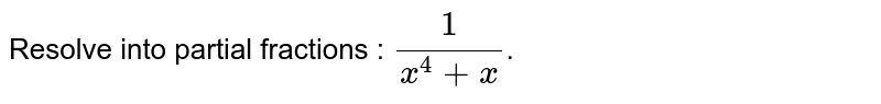 Resolve into partial fractions : `(1)/(x^(4)+x)`.