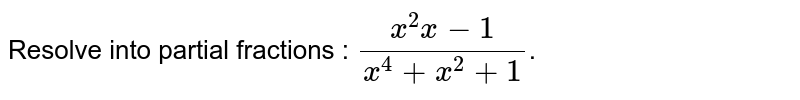 Resolve into partial fractions : `(x^(2)x-1)/(x^(4)+x^(2)+1)`.