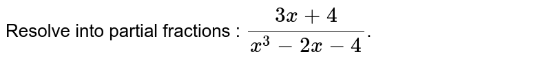 Resolve into partial fractions : `(3x+4)/(x^(3)-2x-4)`.