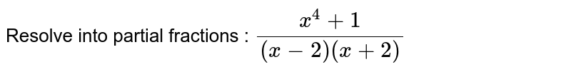 Resolve into partial fractions : `(x^(4)+1)/((x-2)(x+2))`