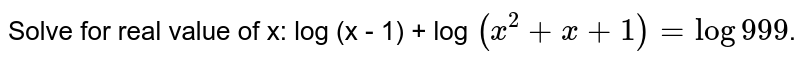 Solve for real value of x: log (x - 1) + log `(x^(2) + x+ 1) = log 999`.