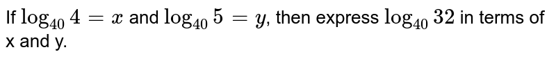 If log 40 4 = x and `log_(40) 5 = y`,  then express `log_(40)32` in terms of x and y.