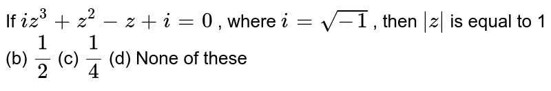 If `i z^3+z^2-z+i=0` , where `i=sqrt(-1)` , then `|z|` is equal to 1 (b) `1/2`  (c) `1/4`  (d) None of these