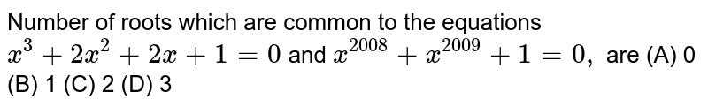Number of roots which are common to the equations `x^3+2x^2+2x+1=0` and `x^(2008)+x^(2009)+1=0,` are (A) 0 (B) 1 (C) 2 (D) 3