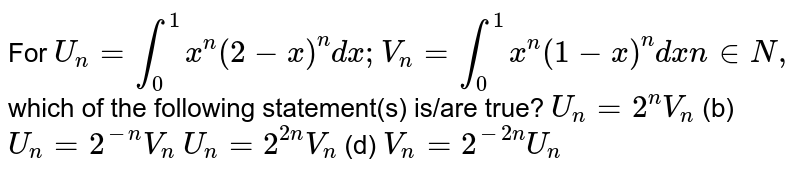 For `U_n=int_0^1x^n(2-x)^n dx ; V_n=int_0^1x^n(1-x)^ndxn in  N ,`  which of the following statement(s) is/are true? (a)`U_n=2^n V_n`  (b) `U_n=2^(-n)V_n`  (c)`U_n=2^(2n)V_n`  (d) `V_n=2^(-2n)U_n`