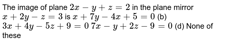 The image of plane `2x-y+z=2` in the plane mirror `x+2y-z=3` is (a)`x+7y-4x+5=0`  (b) `3x+4y-5z+9=0`  (c)`7x-y+2z-9=0`  (d) None of these