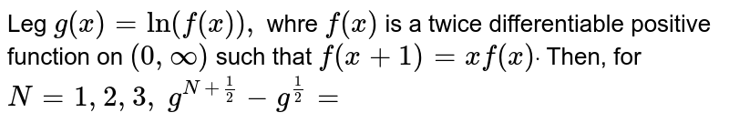 Leg `g(x)=ln(f(x)),` whre `f(x)` is a twice differentiable positive function on `(0,oo)` such that `f(x+1)=xf(x)dot` Then, for `N=1,2,3,.......`  `g^n(N+1/2)-g^n(1/2)=`