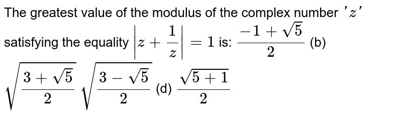 The greatest value of the modulus of the complex number `' z '` satisfying the equality `|z+1/z|=1` is: `(-1+sqrt(5))/2`  (b) `sqrt((3+sqrt(5))/2)`  `sqrt((3-sqrt(5))/2)`  (d) `(sqrt(5+1))/2`