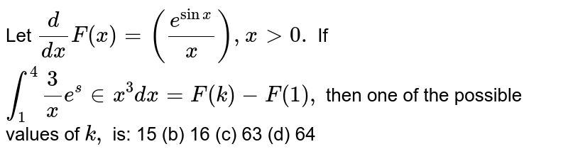 Let  `d/(dx)F(x)=((e^(sinx))/x),x > 0.` If `int_1^4 3/x e^sin (x^3)dx=F(k)-F(1),` then one of the possible values of `k ,` is: (a)`15` (b) `16 `  (c)` 63` (d) `  64`