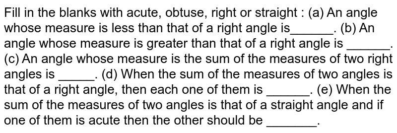 Fill in the blanks with acute, obtuse, right or straight : (a) An angle whose measure is less than that of a right angle   is______. (b) An angle whose measure is greater than that of a right angle is   ______. (c) An angle whose measure is the sum of the measures of two right   angles is _____. (d) When the sum of the measures of two angles is that of a right   angle, then each one of them is ______. (e) When the sum of the measures of two angles is that of a straight   angle and if one of them is acute then the other should be _______.