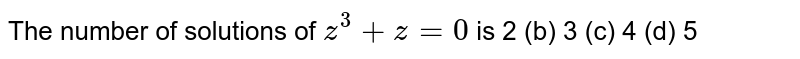 The number of solutions of `z^3+  z =0` is 2 (b)   3 (c) 4   (d) 5