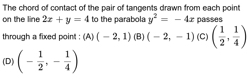The chord of contact of the pair of tangents drawn from each point on  the line `2x+y=4` to the parabola `y^2=-4x` passes through a fixed point :  (A) `(-2,1)`  (B) `(-2,-1)`  (C) `(1/2,1/4)`  (D) `(-1/2,-1/4)`
