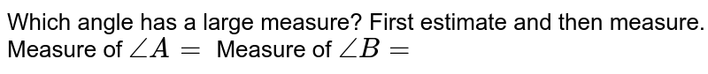 Which angle has a large measure? First estimate and then measure. Measure of `angle A =` Measure of `angle B =`