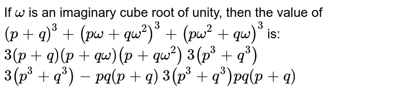 If `omega` is an imaginary cube root of unity, then the value of `(p+q)^3+(pomega+qomega^2)^3+(pomega^2+qomega)^3` is: (a) `3(p+q)(p+qomega)(p+qomega^2)`  (b) `3(p^3+q^3)`   (c)`3(p^3+q^3)-p q(p+q)`  (d) `3(p^3+q^3)p q(p+q)`