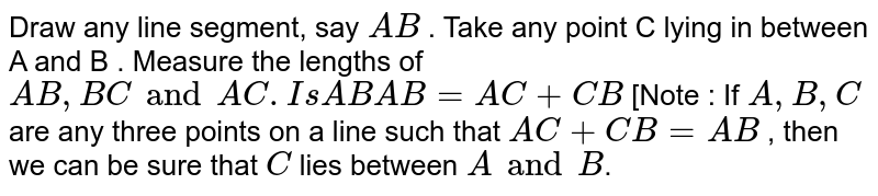 Draw any line segment, say  `A B` . Take any point  C  lying in between  A and B . Measure the lengths of  `A B , B C and A C . Is  A B A B = A C + C B`  [Note : If  `A , B , C`  are any three points on a line such that  `A C + C B = A B`  , then we can be sure that  `C`  lies between  `A and B`.