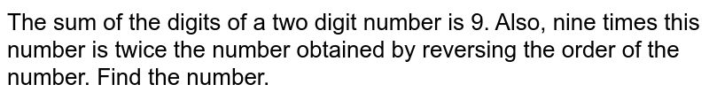 The sum of the digits of a two digit number is 9. Also, nine times this number is twice the number obtained by reversing the order of the number. Find the number.