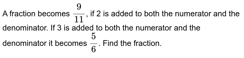 A fraction becomes `(9)/(11)`, if 2 is added to both the numerator and the denominator. If 3 is added to both the numerator and the denominator it becomes `(5)/(6)`. Find the fraction.