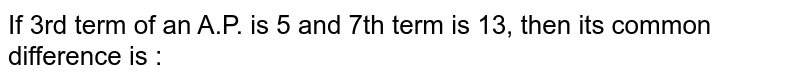 If 3rd term of an A.P. is 5 and 7th term is 13, then its common difference is :
