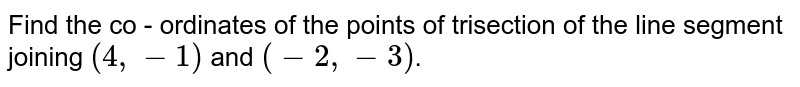 Find the co - ordinates of the points of trisection of the line segment joining `(4, -1)` and `(-2, -3)`.