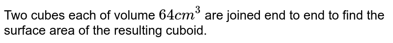 Two cubes each of volume  `64 cm^(3)` are joined end to end to find the surface area of the resulting cuboid.