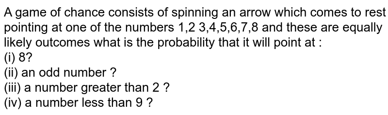 A game of chance consists of spinning an arrow which comes to rest pointing at one of the numbers 1,2 3,4,5,6,7,8 and these are equally likely outcomes what is the probability that it will point at : <br> (i) 8? <br> (ii) an odd number ? <br> (iii) a number greater than 2 ? <br> (iv) a number less than 9 ?