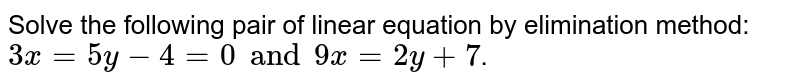 Solve the following pair of linear equation by elimination method: <br> `3x = 5y - 4 = 0 and 9x = 2y + 7`.