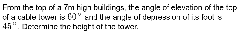 From the top of a 7m high buildings, the angle of elevation of the top of a cable tower is `60^@` and the angle of depression of its foot is `45^@`. Determine the height of the tower.