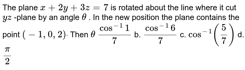 The plane `x+2y+3z=7` is rotated about the line where it cut `y z` -plane by an angle `theta` . In the new position the plane contains the point `(-1,0,2)dot` Then `theta`  a.`cos^(-1)1/7` b. `cos^(-1)6/7` c. `cos^(-1)(5/7)` d. `pi/2`