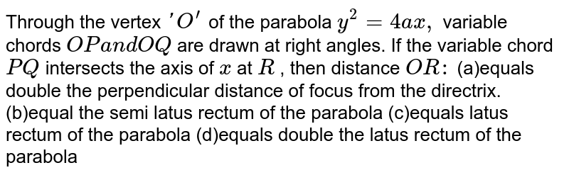 Through the vertex `' O^(prime)` of the parabola `y^2=4a x ,` variable chords `O Pa n dO Q` are drawn at right angles. If the variable chord `P Q` intersects the axis of `x` at `R` , then distance `O R :`  (a)equals double the perpendicular distance of focus from the directrix. (b)equal the semi latus rectum of the parabola (c)equals latus rectum of the parabola (d)equals double the latus rectum of the parabola