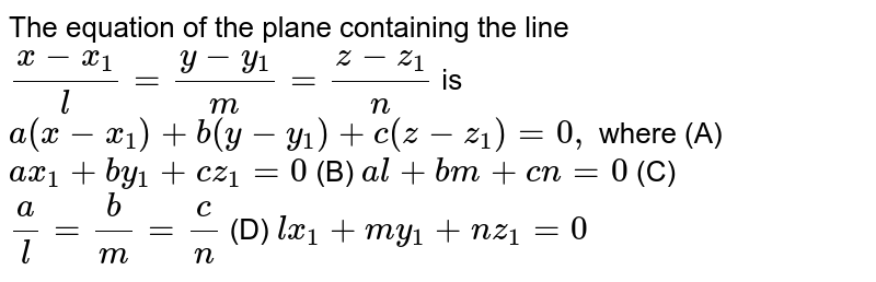 """The equation of the  plane containing the line `(x-x_1)/l=(y-y_1)/m=(z-z_1)/n` is  `a(x-x_1)+b(y-y_1)+c(z-z_1)=0,""""""""` where (A) `a x_1+b y_1+c z_1=0` (B)  `a l+b m+c n=0`  (C)  `a/l=b/m=c/n` (D)  `l x_1+m y_1+n z_1=0`"""